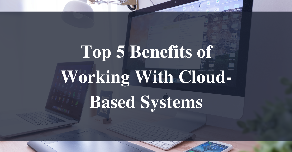 Top 5 Benefits of Working With Cloud-Based Systems