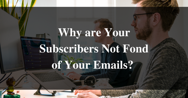 Why are Your Subscribers Not Fond of Your Emails?